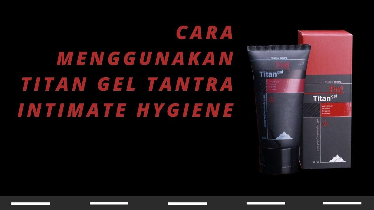 Aturan Pakai Cara Pakai Cara Menggunakan Titan Gel Tantra Intimate Hygiene
